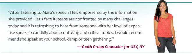 After listening to Mara's speech I felt empowered by the information she provided. Let's face it, teens are confronted by many challenges today and it is refreshing to hear from someone with her level of expertise speak so candidly about confusing and critical topics. I would recommend she speak at your school, camp or teen gathering.—Youth Group Counselor for USY, NY
